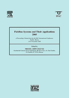 Fieldbus Systems and Their Applications 2005: A Proceedings Volume from the 6th IFAC International Conference, Puebla, Mexico, 14-25 November 2005 Miguel Leon Chavez