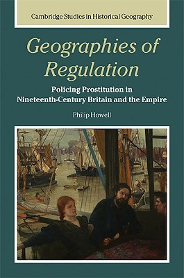 Geographies of Regulation: Policing Prostitution in Nineteenth-Century Britain and the Empire  by  Philip Howell