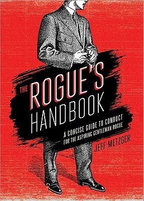 The Rogues Handbook: A Concise Guide to Conduct for the Aspiring Gentleman Rogue  by  Jeff Metzger