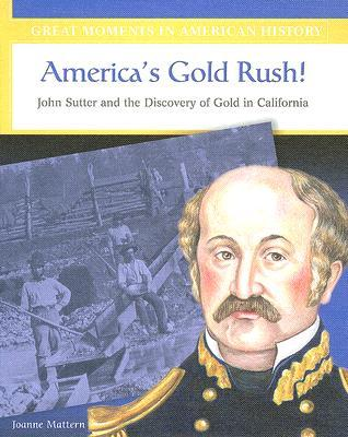 Americas Gold Rush: John Sutter and the Discovery of Gold in California Joanne Mattern