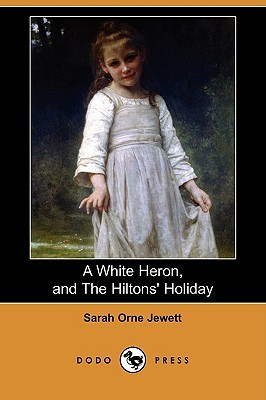 A White Heron (Story), and the Hiltons Holiday  by  Sarah Orne Jewett