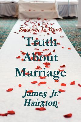 Truth about Marriage  by  James Jr. Hairston
