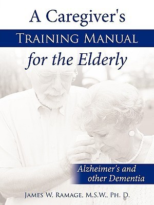 A Caregivers Training Manual for the Elderly: Alzheimers and Other Dementia  by  James W. Ramage
