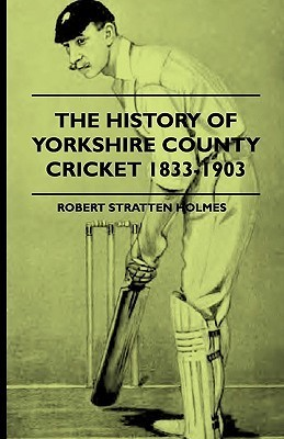 The History of Yorkshire County Cricket 1833-1903 Robert Stratten Holmes