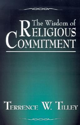 The Wisdom of Religious Commitment Terrence W. Tilley