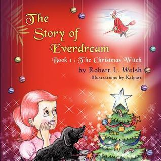 The Story of Everdream: Book 1: The Christmas Witch  by  Robert L. Welsh