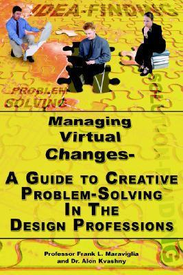 Managing Virtual Changes-A Guide to Creative Problem Solving for the Design Professions  by  Frank L. Maraviglia