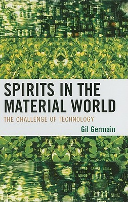 Spirits in the Material World: The Challenge of Technology Gilbert G. Germain