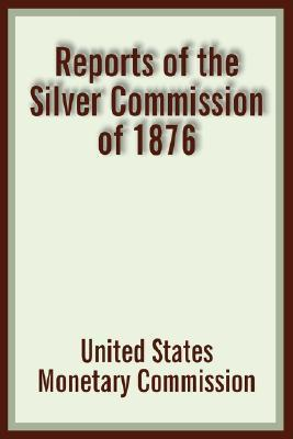 Reports of the Silver Commission of 1876  by  United States Monetary Commission