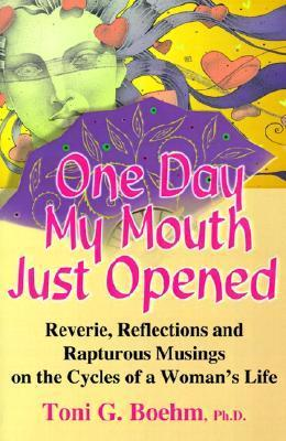 One Day My Mouth Just Opened: Reverie, Reflections and Rapturous Musings on the Cycles of a Womans Life Toni G. Boehm