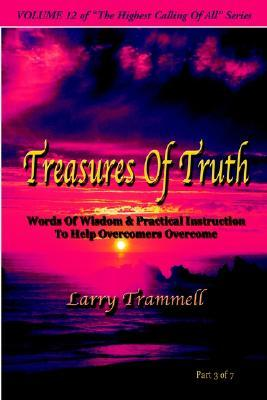 Volume 12: Treasures of Truth--Words of Wisdom & Practical Instruction to Help Overcomers Overcome/ Part 3 of 7  by  Larry Arthur Trammell