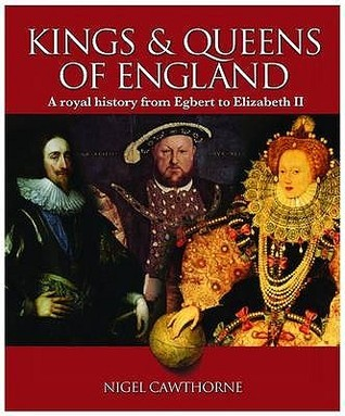 The Kings And Queens Of England: A Royal History From Egbert To Elizabeth Ii Nigel Cawthorne