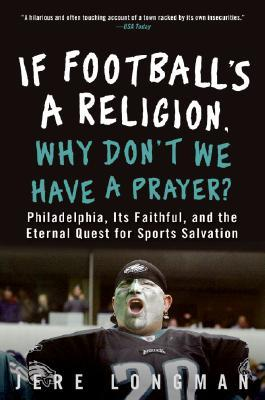 If Footballs a Religion, Why Dont We Have a Prayer?: Philadelphia, Its Faithful, and the Eternal Quest for Sports Salvation  by  Jere Longman