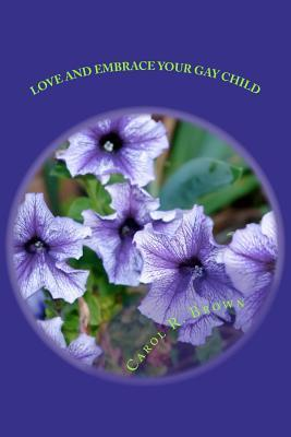 Love and Embrace Your Gay Child: If Church or Beliefs Speak Against Same Sex Unity  by  Carol R. Brown