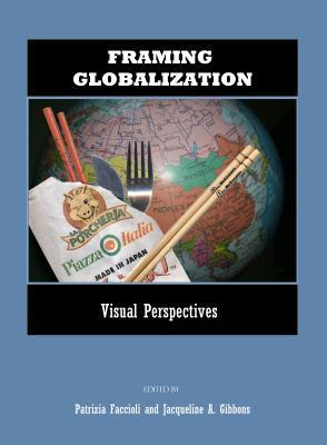 Framing Globalization: Visual Perspectives  by  Patrizia Faccioli and Jacqueline A. Gibbons