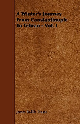 A Winters Journey from Constantinople to Tehran - Vol. I James Baillie Fraser