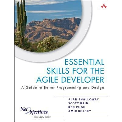 Essential Skills for the Agile Developer: A Guide to Better Programming and Design: A Guide for Implementing Lean-Agile Software Development in Your Organization (Net Objectives Lean-Agile) - Alan Shalloway, Scott L. Bain