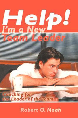 Help! Im a New Team Leader: Coaching for the Leader of the Team Robert Noah