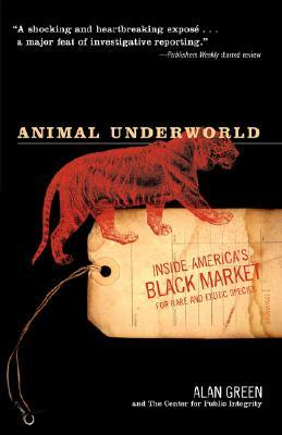 Animal Underworld: Inside Americas Black Market for Rare and Exotic Species  by  Alan Green