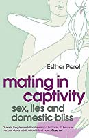 Mating in Captivity: Sex, Lies and Domestic Bliss. Esther Perel