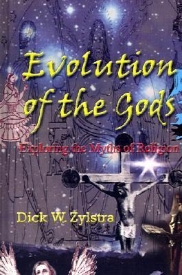 Evolution of the Gods: Exploring the Myths of Religion Dick W. Zylstra