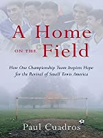 Home on the Field: How One Championship Team Inspires Hope for the Revival of Small Town America