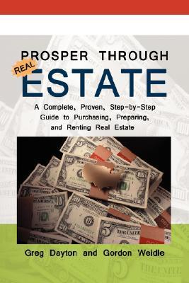 Prosper Through Real Estate: A Complete, Proven, Step-By-Step Guide to Purchasing, Preparing, and Renting Real Estate Greg Dayton
