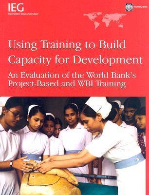 Using Training to Build Capacity for Development: An Evalution of the World Banks Project-Based and WBI Training  by  World Bank Group
