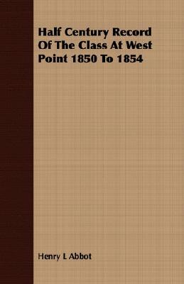 Half Century Record of the Class at West Point 1850 to 1854 Henry L Abbot