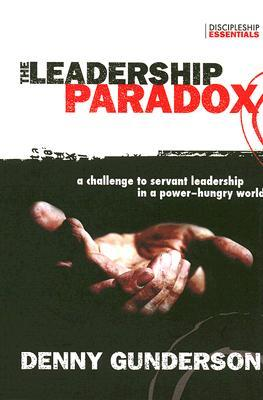 The Leadership Paradox: A Challenge to Servant Leadership in a Power-Hungry World  by  Denny Gunderson