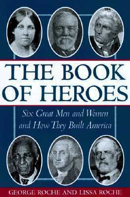 The Book of Heroes: Great Men and Women in American History George Roche