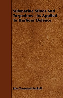 Submarine Mines and Torpedoes - As Applied to Harbour Defence  by  John Townsend Bucknill