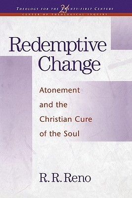 Redemptive Change: Atonement and the Christian Cure of the Soul  by  R.R. Reno
