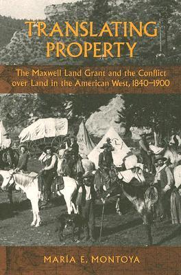 Translating Property: The Maxwell Land Grant and the Conflict Over Land in the American West, 1840-1900 Maria E. Montoya