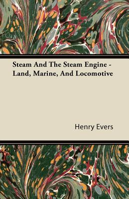 Steam and the Steam Engine - Land, Marine, and Locomotive  by  Henry Evers
