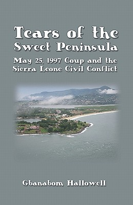 Tears of the Sweet Peninsula: May 25, 1997 Coup and the Sierra Leone Civil Conflict  by  Gbanabom Hallowell