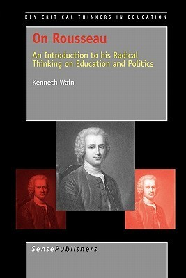 On Rousseau: An Introduction to His Radical Thinking on Education and Politics Kenneth Wain