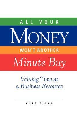 All Your Money Wont Another Minute Buy: Valuing Time as a Business Resource Curt Finch