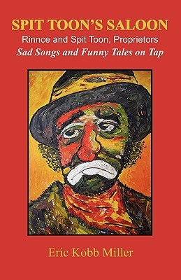 Spit Toons Saloon: Rinnce and Spit Toon, Proprietors. Sad Songs and Funny Tales on Tap Eric Kobb Miller