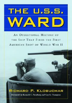 The USS Ward: An Operational History of the Ship That Fired the First American Shot of World War II  by  Richard P. Klobuchar
