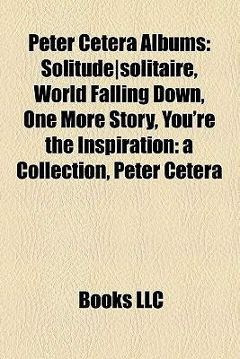 Peter Cetera Albums: SolitudeSolitaire, World Falling Down, One More Story, Youre the Inspiration: A Collection, Peter Cetera Books LLC