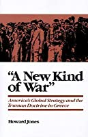'A New Kind of War': America's Global Strategy and the Truman Doctrine in Greece