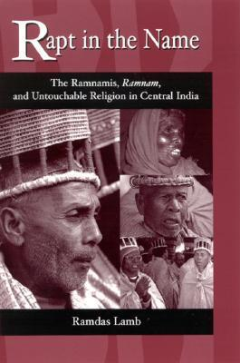 Rapt in the Name: The Ramnamis, Ramnam, and Untouchable Religion in Central India  by  Ramdas Lamb