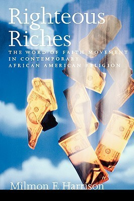 Righteous Riches: The Word of Faith Movement in Contemporary African American Religion  by  Milmon F. Harrison