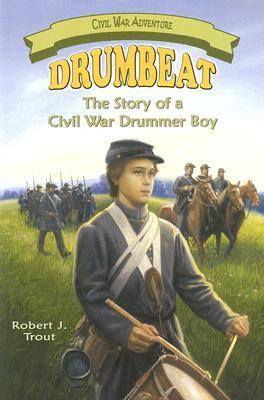 Drumbeat: The Story of a Civil War Drummer Boy  by  Robert J. Trout