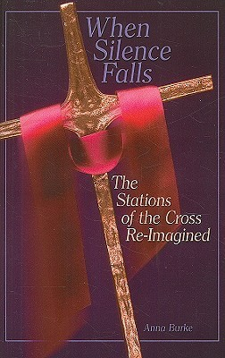 When Silence Falls: The Stations of the Cross Re-Imagined  by  Anna Burke