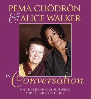Pema Chodron and Alice Walker in Conversation: On the Meaning of Suffering and the Mystery of Joy Pema Chödrön