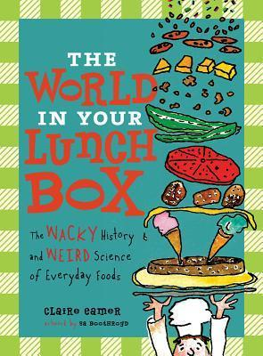 The World in Your Lunch Box: The Wacky History and Weird Science of Everyday Foods  by  Claire Eamer