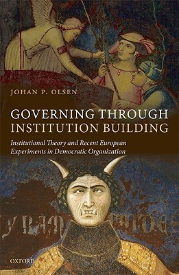 Governing Through Institution Building: Institutional Theory and Recent European Experiments in Democratic Organization  by  Johan P. Olsen