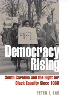 Democracy Rising: South Carolina and the Fight for Black Equality Since 1865 Peter F. Lau
